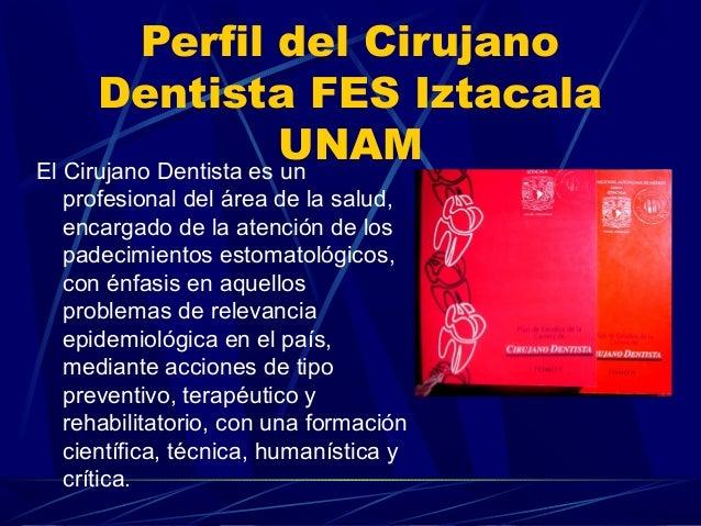 Perfil del Cirujano Dentista FES Iztacala UNAMEl Cirujano Dentista es un profesional del área de la salud, encargado de la...