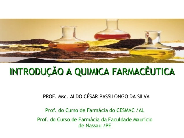 INTRODUÇÃO A QUIMICA FARMACÊUTICAINTRODUÇÃO A QUIMICA FARMACÊUTICA Prof. do Curso de Farmácia do CESMAC /AL Prof. do Curso...