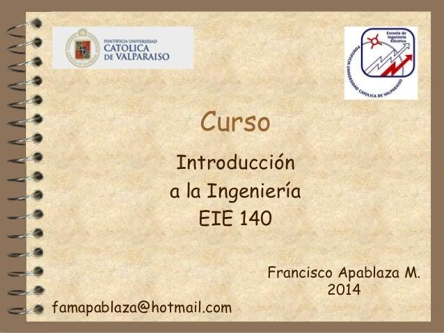 Curso Introducción a la Ingeniería EIE 140 Francisco Apablaza M. 2014 famapablaza@hotmail.com
