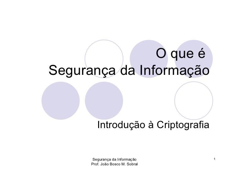 O que é  Segurança da Informação Introdução à Criptografia Segurança da Informação Prof. João Bosco M. Sobral 1
