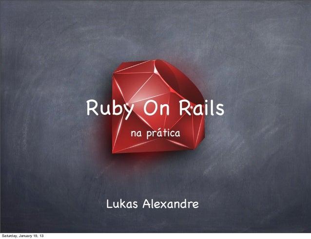 Ruby On Rails                               na prática                            Lukas AlexandreSaturday, January 19, 13