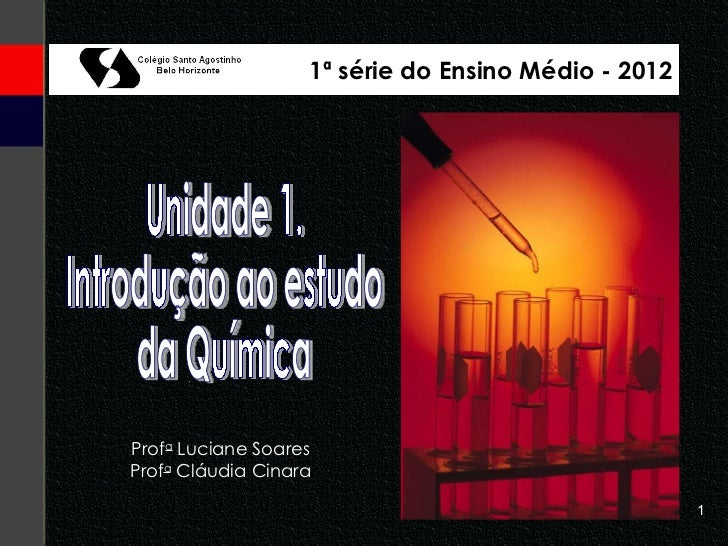 Unidade 1. Introdução ao estudo da Química Prof a  Luciane Soares Prof a  Cláudia Cinara 1ª série do Ensino Médio - 2012