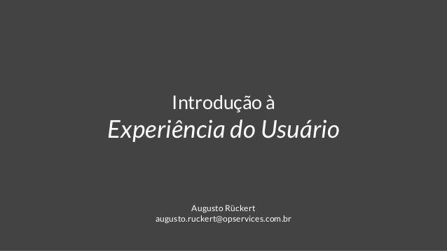 Introdução à Experiência do Usuário Augusto Rückert augusto.ruckert@opservices.com.br