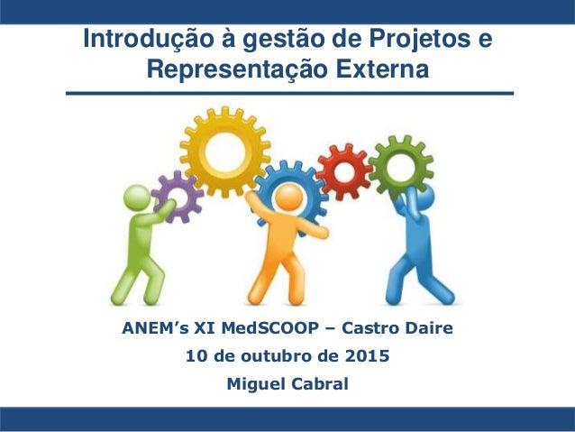 Introdução à gestão de Projetos e Representação Externa ANEM's XI MedSCOOP – Castro Daire 10 de outubro de 2015 Miguel Cab...