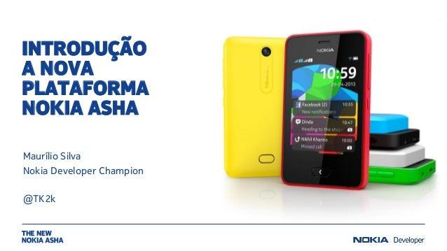 INTRODUÇÃO A NOVA PLATAFORMA NOKIA ASHA Maurílio Silva Nokia Developer Champion @TK2k
