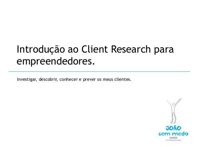 Introdução ao Client Research paraempreendedores.Investigar, descobrir, conhecer e prever os meus clientes.