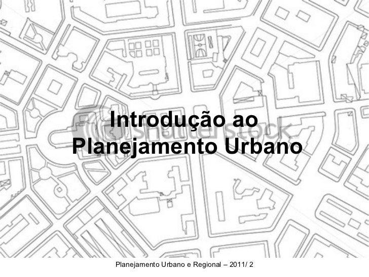 Introdução aoPlanejamento Urbano   Planejamento Urbano e Regional – 2011/ 2