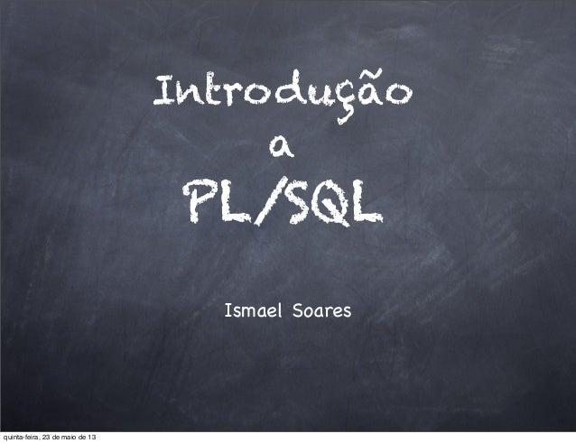 IntroduçãoaPL/SQLIsmael Soaresquinta-feira, 23 de maio de 13