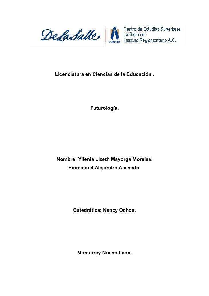 Licenciatura en Ciencias de la Educación .                   Futurología.     Nombre: Yilenia Lizeth Mayorga Morales.     ...