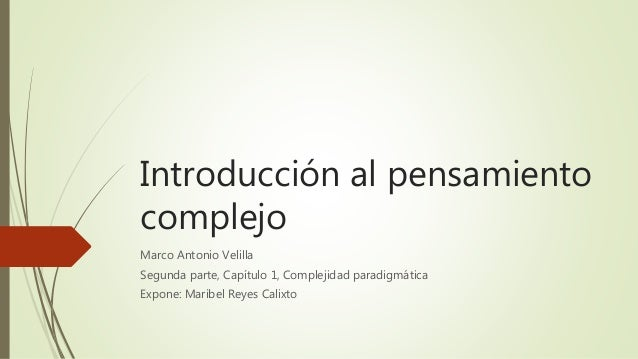 Introducción al pensamiento complejo Marco Antonio Velilla Segunda parte, Capítulo 1, Complejidad paradigmática Expone: Ma...