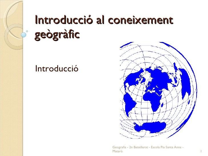 Introducció al coneixement geògràfic Introducció Geografia - 2n Batxillerat - Escola Pia Santa Anna - Mataró
