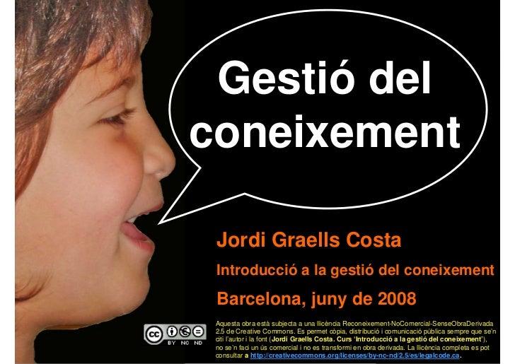 Gestió del     coneixement       Jordi Graells Costa      Introducció a la gestió del coneixement       Barcelona, juny de...