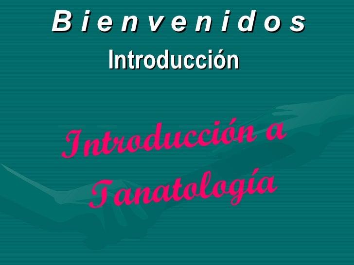 B i e n v e n i d o s Introducción  Introducción a  Tanatología