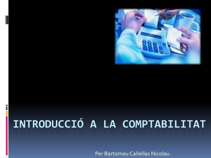 INTRODUCCIÓ A LA COMPTABILITAT<br />Per BartomeuCañellas Nicolau.<br />