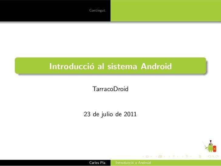 ContingutIntroducci´ al sistema Android          o           TarracoDroid        23 de julio de 2011         Carles Pla   ...