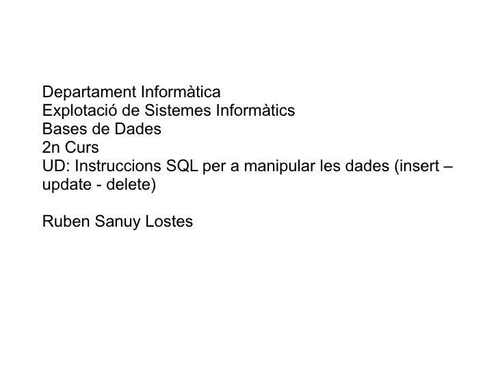 Departament Informàtica Explotació de Sistemes Informàtics Bases de Dades 2n Curs UD: Instruccions SQL per a manipular les...