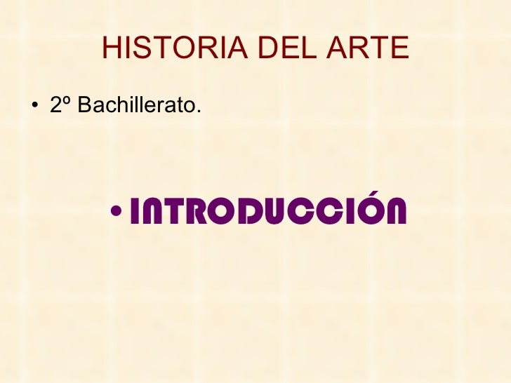 HISTORIA DEL ARTE <ul><li>2º Bachillerato. </li></ul><ul><li>INTRODUCCIÓN </li></ul>