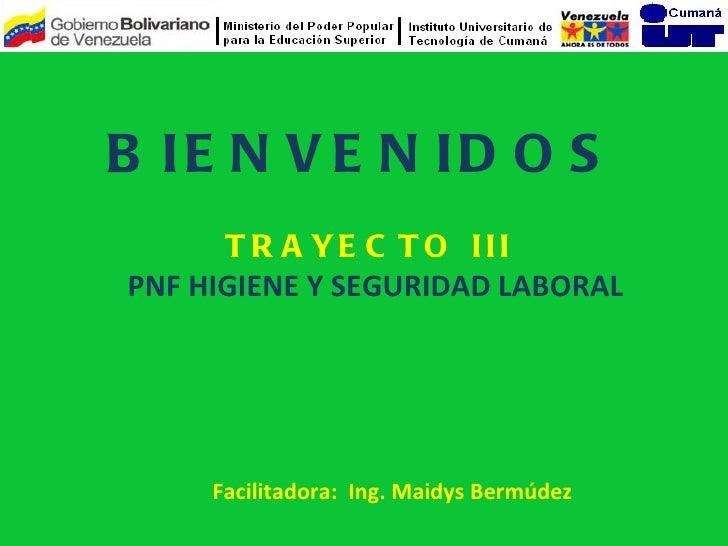 B IE N V E N ID O S      T R A YE C T O IIIPNF HIGIENE Y SEGURIDAD LABORAL     Facilitadora: Ing. Maidys Bermúdez