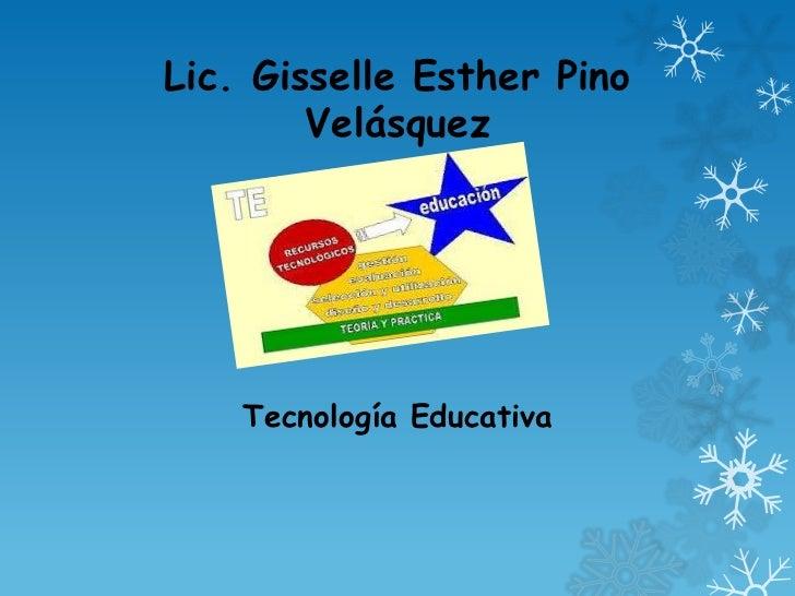 Lic. Gisselle Esther Pino        Velásquez    Tecnología Educativa
