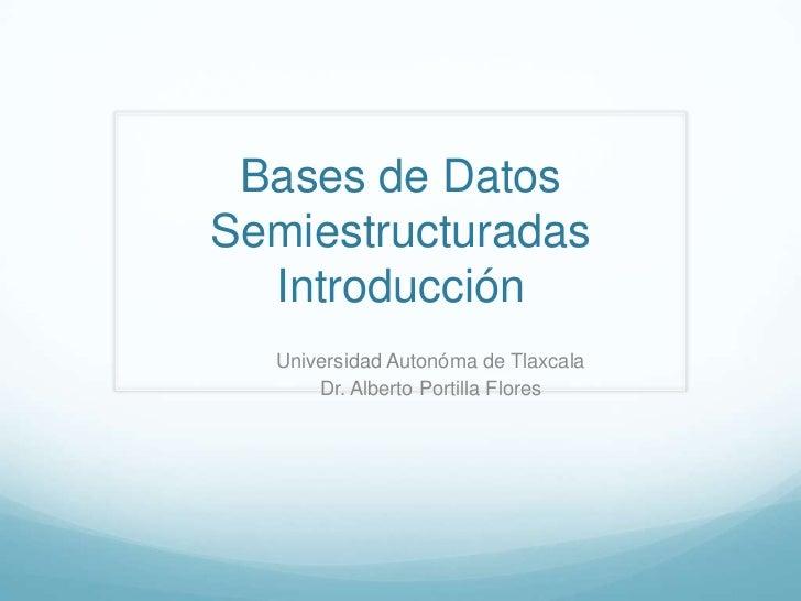 Bases de DatosSemiestructuradas  Introducción  Universidad Autonóma de Tlaxcala      Dr. Alberto Portilla Flores