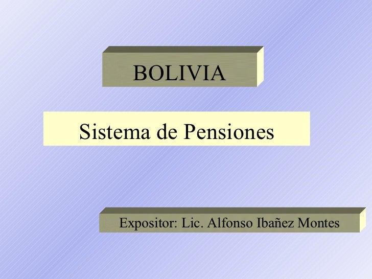 Sistema de Pensiones Expositor: Lic. Alfonso Ibañez Montes BOLIVIA