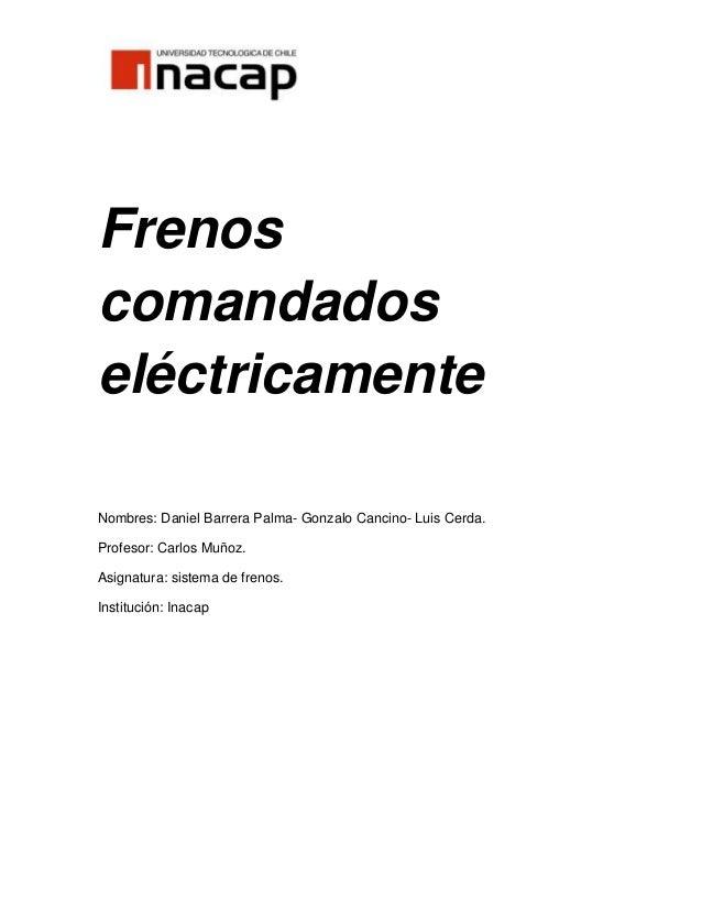 FrenoscomandadoseléctricamenteNombres: Daniel Barrera Palma- Gonzalo Cancino- Luis Cerda.Profesor: Carlos Muñoz.Asignatura...