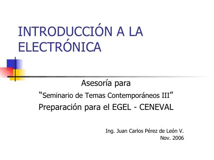 """INTRODUCCIÓN A LA ELECTRÓNICA Asesoría para """" Seminario de Temas Contemporáneos III """" Preparación para el EGEL - CENEVAL I..."""