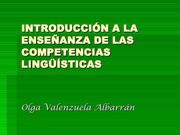 INTRODUCCIÓN A LA ENSEÑANZA DE LAS COMPETENCIAS LINGÜÍSTICAS Olga Valenzuela Albarrán