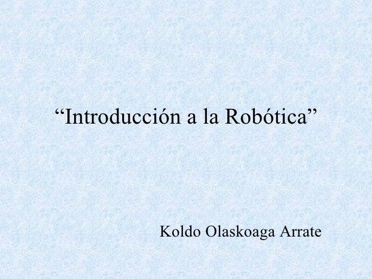 """"""" Introducción a la Robótica"""" Koldo Olaskoaga Arrate"""