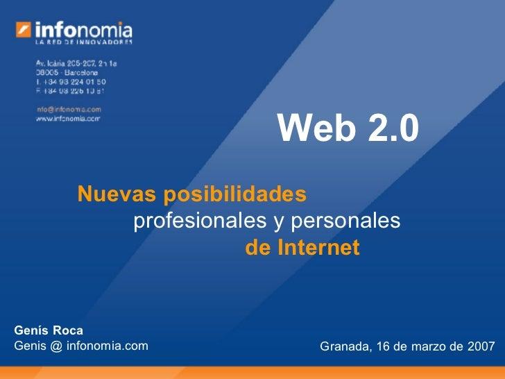 Granada, 16 de marzo de 2007 Web 2.0 Nuevas posibilidades profesionales y personales de Internet Genís Roca Genis @ infono...