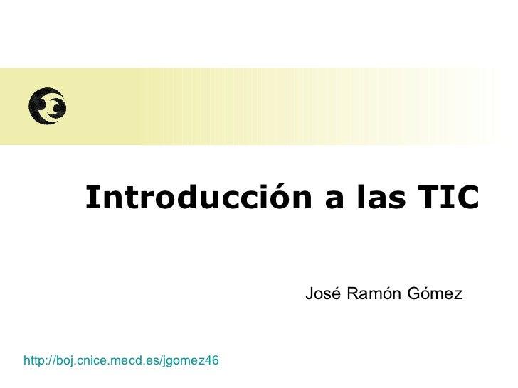 Introducción a las TIC José Ramón Gómez http://boj.cnice.mecd.es/jgomez46