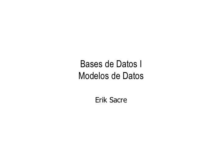 Bases de Datos I Modelos de Datos Erik Sacre