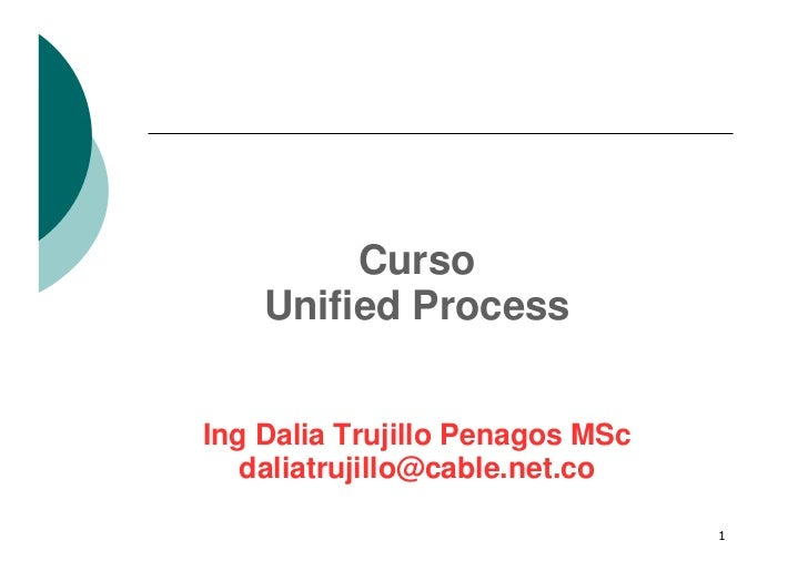 Curso     Unified Process   Ing Dalia Trujillo Penagos MSc    daliatrujillo@cable.net.co                                   1