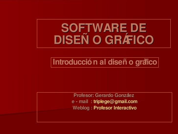 SOFTWARE DE DISEÑO GRÁFICO Profesor: Gerardo González  e - mail  :  [email_address] Weblog :  Profesor Interactivo Introdu...
