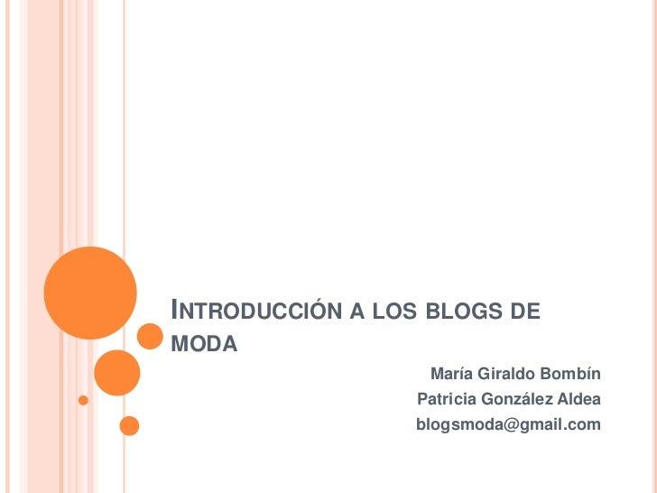 INTRODUCCIÓN A LOS BLOGS DEMODA                  María Giraldo Bombín                 Patricia González Aldea             ...