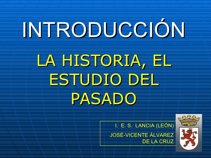 INTRODUCCIÓN LA HISTORIA, EL ESTUDIO DEL PASADO I.  E. S.  LANCIA (LEÓN) JOSÉ-VICENTE ÁLVAREZ DE LA CRUZ