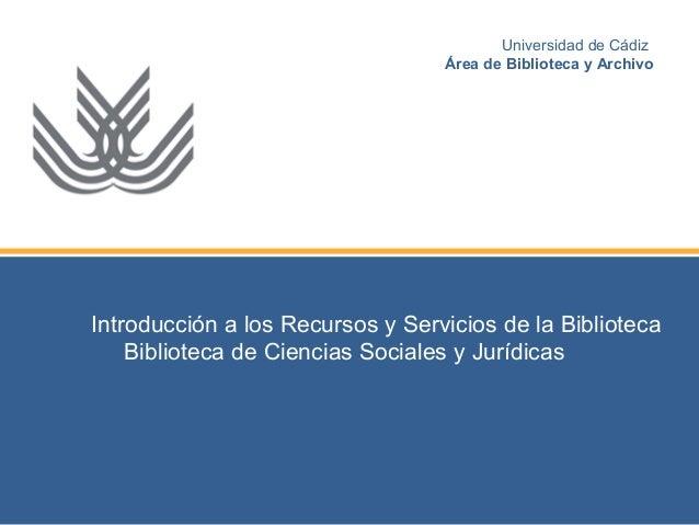 Introducción a los Recursos y Servicios de la Biblioteca Biblioteca de Ciencias Sociales y Jurídicas Universidad de Cádiz ...