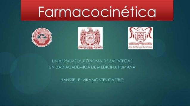 Farmacocinética  UNIVERSIDAD AUTÓNOMA DE ZACATECAS UNIDAD ACADÉMICA DE MEDICINA HUMANA     HANSSEL E. VIRAMONTES CASTRO