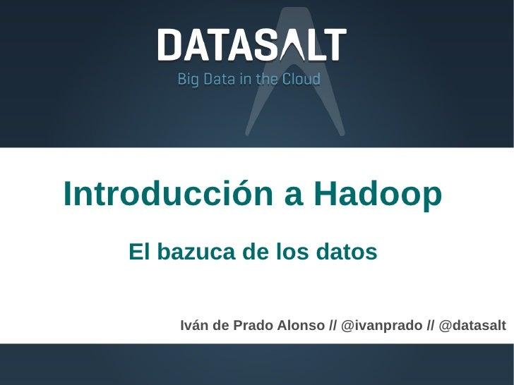 Introducción a Hadoop   El bazuca de los datos       Iván de Prado Alonso // @ivanprado // @datasalt