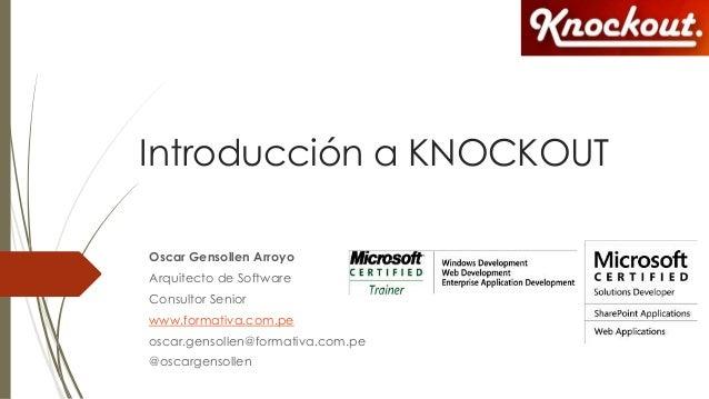 Introducción a KNOCKOUT Oscar Gensollen Arroyo Arquitecto de Software Consultor Senior www.formativa.com.pe oscar.gensolle...