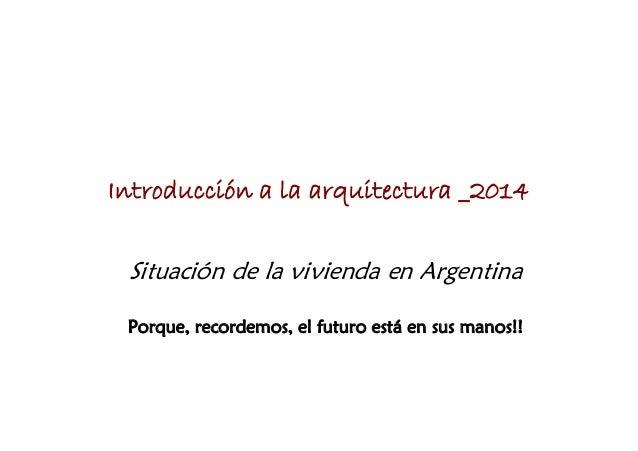 Introducción a la arquitectura _2014 Situación de la vivienda en Argentina Porque, recordemos, el futuro está en sus manos...