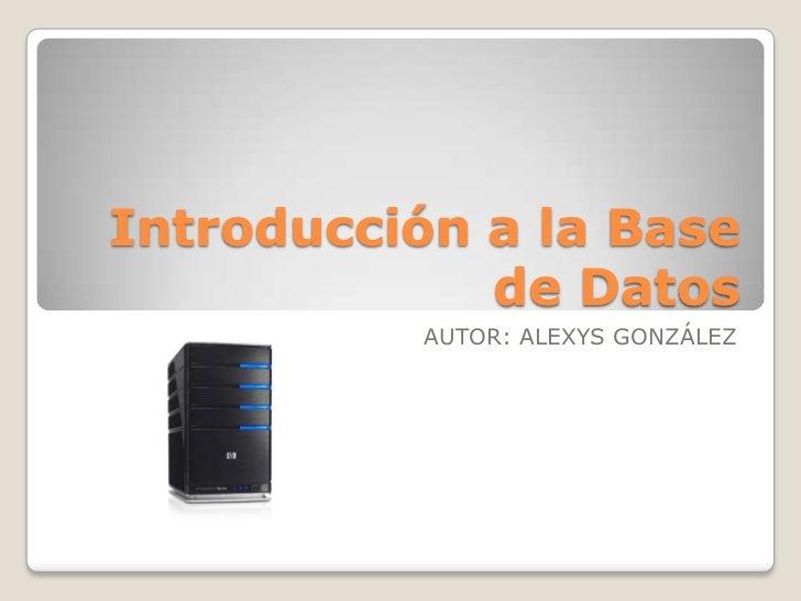 Introducción a la Base             de Datos          AUTOR: ALEXYS GONZÁLEZ