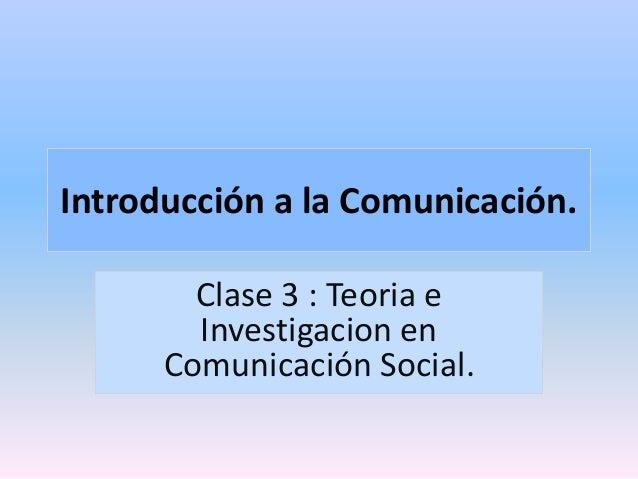 Introducción a la Comunicación.  Clase 3 : Teoria e  Investigacion en  Comunicación Social.