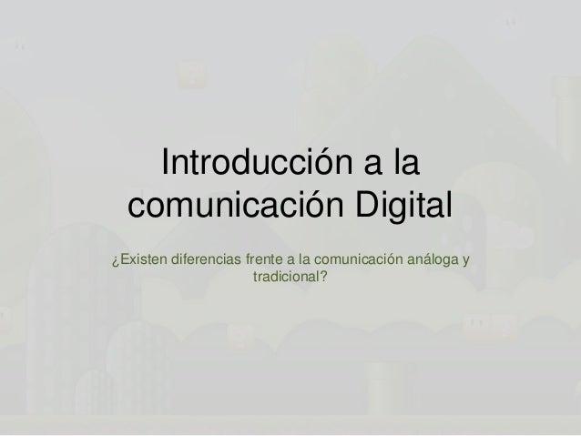 Introducción a la comunicación Digital ¿Existen diferencias frente a la comunicación análoga y tradicional?