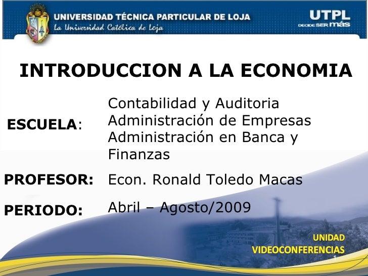 ESCUELA : PROFESOR: INTRODUCCION A LA ECONOMIA PERIODO: Econ. Ronald Toledo Macas Abril – Agosto/2009 Contabilidad y Audit...