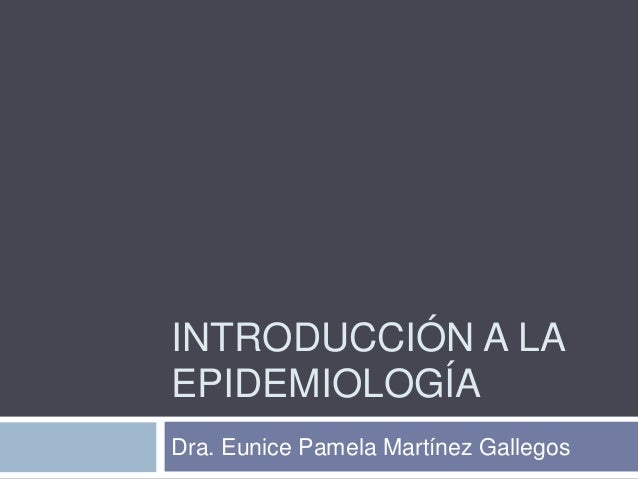 INTRODUCCIÓN A LA EPIDEMIOLOGÍA Dra. Eunice Pamela Martínez Gallegos