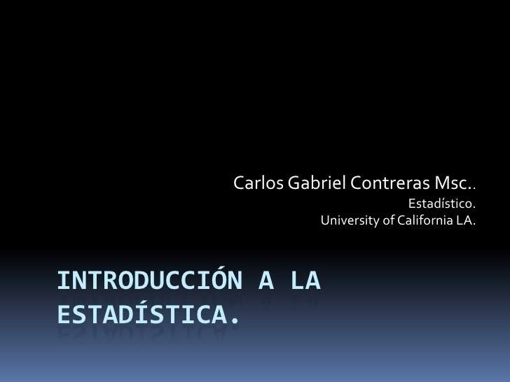 Carlos Gabriel Contreras Msc..<br />Estadístico.<br />Universityof California LA.<br />Introducción a la estadística.<br />