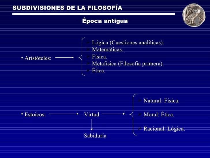 SUBDIVISIONES DE LA FILOSOFÍA Época antigua <ul><li>Lógica (Cuestiones analíticas). </li></ul><ul><li>Matemáticas. </li></...