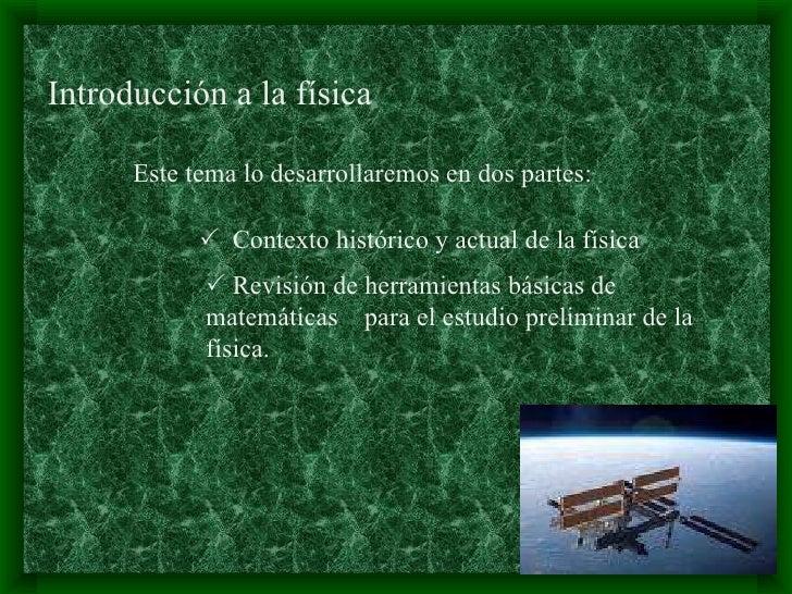 Introducción a la física   Este tema lo desarrollaremos en dos partes:    Contexto histórico y actual de la física    Re...