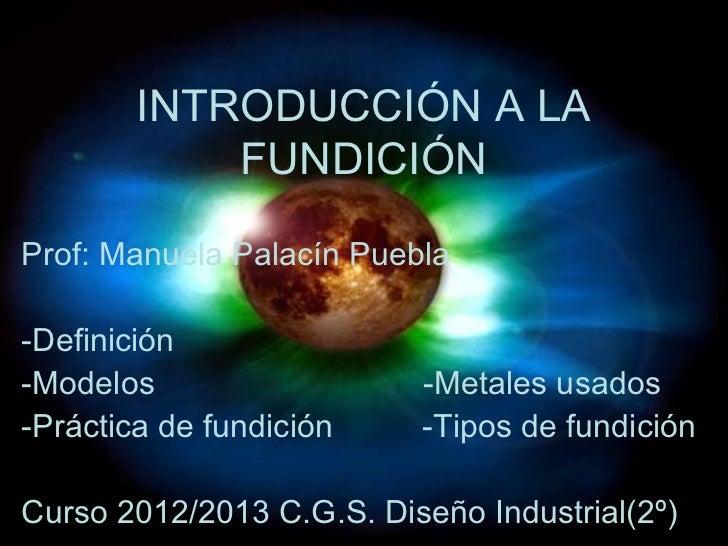 INTRODUCCIÓN A LA            FUNDICIÓNProf: Manuela Palacín Puebla-Definición-Modelos                  -Metales usados-Prá...